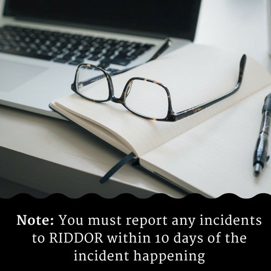 Note: You must report any incidents to RIDDOR within 10 days of the incident happening